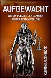 Aufgewacht: Wie ein Polizist den Glauben an das System verlor!, Clemens Aldenbrock